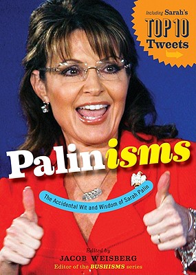 "Palinisms: The Accidental Wit and Wisdom of Sarah Palin, ""Weisberg, Jacob"""