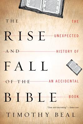 "Rise and Fall of the Bible: The Unexpected History of an Accidental Book, ""Beal, Timothy"""