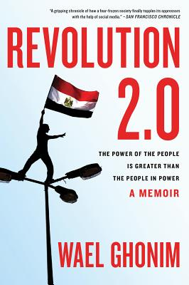 """Revolution 2.0: The Power of the People Is Greater Than the People in Power: A Memoir, """"Ghonim, Wael"""""""