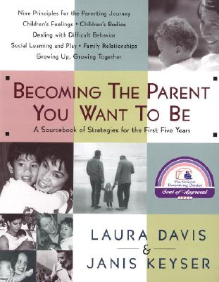 Becoming the Parent You Want to Be: A Sourcebook of Strategies for the First Five Years, Davis, Laura;Keyser, Janis