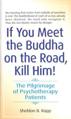 If You Meet the Buddha on the Road, Kill Him! : The Pilgrimage of Psychotherapy Patients, SHELDON KOPP