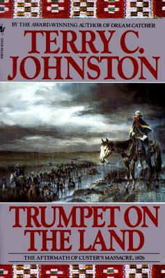 Trumpet on the Land: The aftermath of Custer's massacre, 1876, TERRY C. JOHNSTON