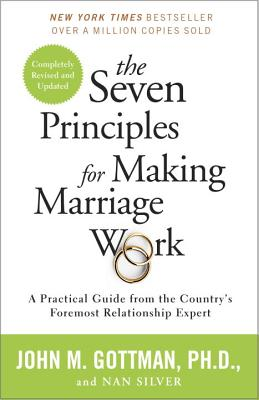The 7 Principles for Making Marriage Work: A Practical Guide from the Country's Foremost Relationship Expert, John Gottman Ph.D., Nan Silver