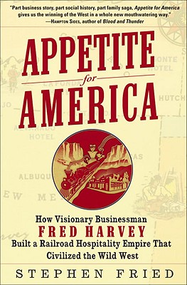 Image for Appetite for America: How Visionary Businessman Fred Harvey Built a Railroad Hospitality Empire That Civilized the Wild West