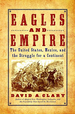 Eagles and Empire: The United States, Mexico, and the Struggle for a Continent, David A. Clary