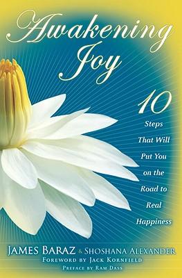 Awakening Joy: 10 Steps That Will Put You on the Road to Real Happiness, Baraz, James; Alexander, Shoshana