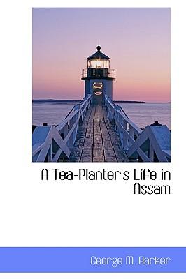 A Tea-Planter's Life in Assam, Barker, George M.