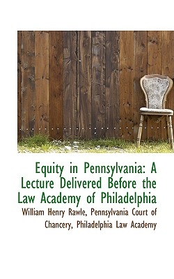 Equity in Pennsylvania: A Lecture Delivered Before the Law Academy of Philadelphia, Rawle, William Henry
