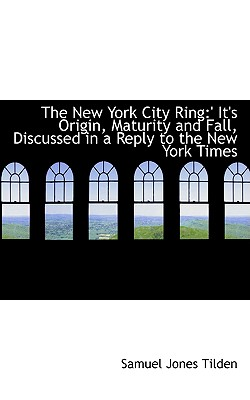 The New York City Ring: ' It's Origin, Maturity and Fall, Discussed in a Reply to the New York Times, Tilden, Samuel Jones