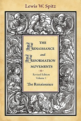 The Renaissance and Reformation Movements (Research in Ethnic Relations Series): Volume 1: The Renaissance, LEWIS WILLIAM SPITZ
