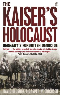 The Kaiser's Holocaust: Germany's Forgotten Genocide and the Colonial Roots of Nazism, David Olusoga; Casper W. Erichsen