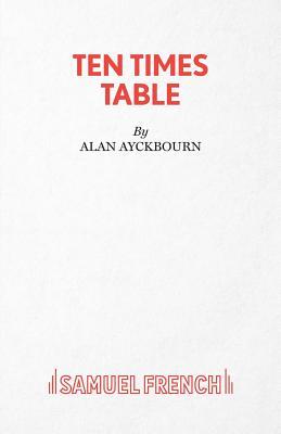 Ten Times Table: A Play, Ayckbourn, Alan