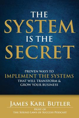 Image for The System is the Secret: Proven Ways to Implement the Systems that Will Transform and Grow Your Business