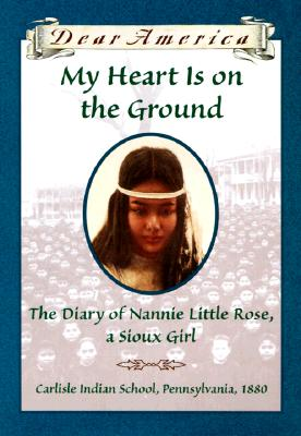 Image for My Heart is on the Ground: the Diary of Nannie Little Rose, a Sioux Girl, Carlisle Indian School, Pennsylvania, 1880