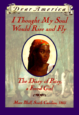 Image for I Thought My Soul Would Rise and Fly: The Diary of Patsy, a Freed Girl, Mars Bluff, South Carolina 1865 (Dear America Series)