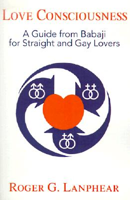 Love Consciousness: A Guide from Babaji for Straight and Gay Lovers, Lanphear, Roger