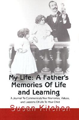 My Life: A Father's Memories Of Life and Learning: A Journal To CommunicateYour Memories, Values, and Lessons Of Life To Your Child, Kitchen, Susan
