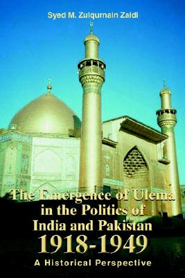 The Emergence of Ulema in the Politics of India and Pakistan 1918-1949: A Historical Perspective, Zaidi, Syed