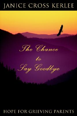 The Chance to Say Goodbye: Hope for Grieving Parents, Kerlee, Janice