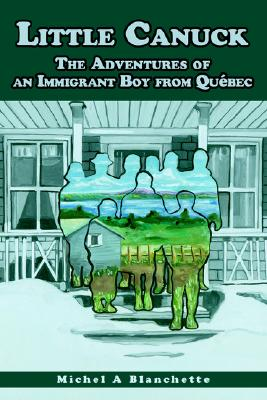 Little Canuck: The Adventures of an Immigrant Boy from Quebec, Blanchette, Michel A.