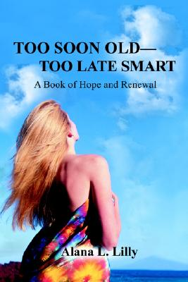 Too Soon Old?Too Late Smart: A Book of Hope and Renewal, ALANA L LILLY
