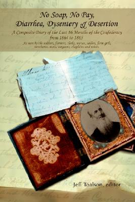 No Soap, No Pay, Diarrhea, Dysentery & Desertion: A Composite Diary of the Last 16 Months of the Confederacy from 1864 to 1865, Jeff Toalson