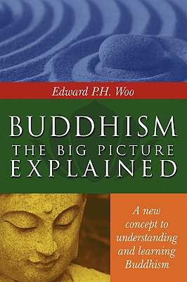Buddhism: the Big Picture Explained, Woo, Edward P.H.