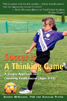 Soccer is a Thinking Game: A Simple Approach to Coaching Youth Soccer (Ages 5-12), Mcknight, Darren