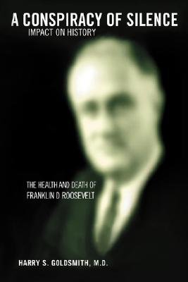 A Conspiracy of Silence: Franklin D. Roosevelt Impact on History, Goldsmith, Harry