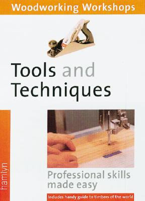 Tools and Techniques: (Woodworking Workshops Series) Professional Skills Made Easy--Includes Handy Guide to Timbers of the World