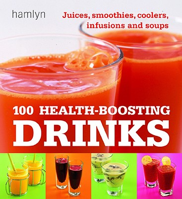 Image for 100 Health-Boosting Drinks: Juices, Smoothies, Coolers, Infusions and Soups