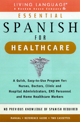 Essential Spanish for Healthcare : A Quick, Easy-To-Use Program for : Nurses, Doctors, Clinic and Hospital Administrators, Ems Personnel and Home Healthcare Workers, Living Language