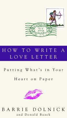 How to Write a Love Letter: Putting What's in Your Heart on Paper, Barrie Dolnick, Donald Baack