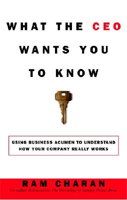 What the CEO Wants You to Know : Using Business Acumen to Understand How Your Company Really Works, Charan, Ram