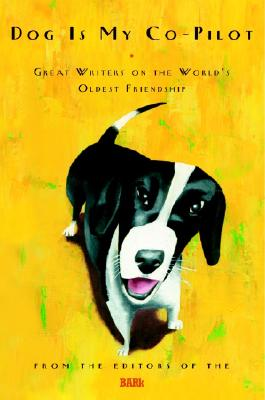 Dog Is My Co-Pilot: Great Writers on the World's Oldest Friendship, Editors of THE BARK