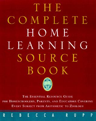 Complete Home Learning Source Book : The Essential Resource Guide for Homeschoolers, Parents, and Educators Covering Every Subject from Arithmetic to Zoology, REBECCA RUPP