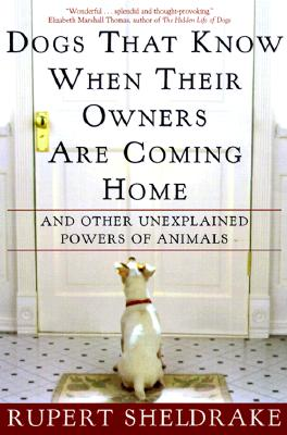 Dogs That Know When Their Owners Are Coming Home: And Other Unexplained Powers of Animals, Sheldrake, Rupert