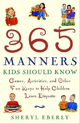 365 Manners Kids Should Know: Games, Activities, and Other Fun Ways to Help Children Learn Etiquette, Sheryl Eberly