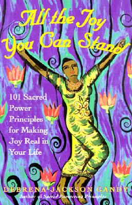 Image for All the Joy You Can Stand: 101 Sacred Power Principles for Making Joy Real in Your Life