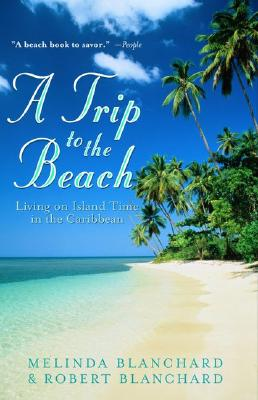 A Trip to the Beach: Living on Island Time in the Caribbean, Blanchard, Melinda; Blanchard, Robert