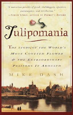 Tulipomania : The Story of the World's Most Coveted Flower & the Extraordinary Passions It Aroused, Mike Dash