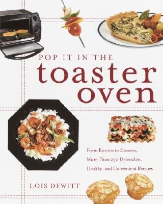 Image for Pop It in the Toaster Oven: From Entrees to Desserts, More Than 250 Delectable, Healthy, and Convenient Recipes: A Cookbook