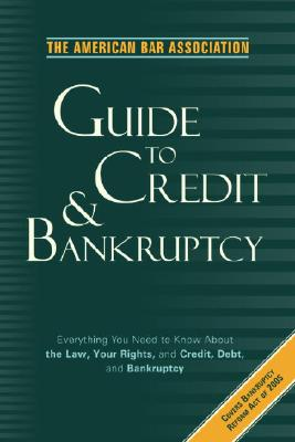 Image for The American Bar Association Guide to Credit and Bankruptcy: Everything You Need to Know About the Law, Your Rights, and Credit, Debt, and Bankruptcy ... Bar Association Guide to Credit & Bankruptcy)