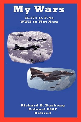 My Wars : B-17s to F-4s, WWII to Viet Nam with speeds 0 to Mach 2.1, BUSHONG, Richard