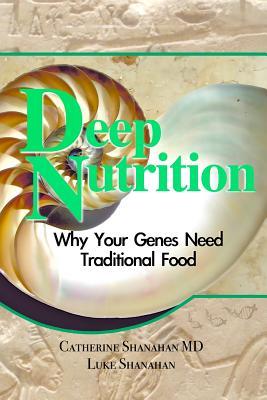 Deep Nutrition: Why Your Genes Need Traditional Food, Catherine Shanahan, Luke Shanahan