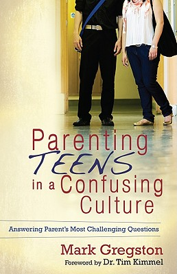 Parenting Teens in a Confusing Culture: Answering Parent's Most Challenging Questions, Gregston, Mark