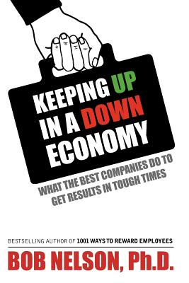 Keeping Up in a Down Economy: What the Best Companies So to Get Results in Tough Times, Nelson, Bob Ph.D.
