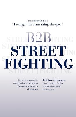 B2B Street Fighting: three counterpunches to change the negotiation conversation, Brian J Dietmeyer