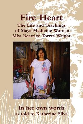 Fire Heart: The Life and Teachings of Maya Medicine Woman Miss Beatrice Torres Waight, Torres Waight, Miss Beatrice