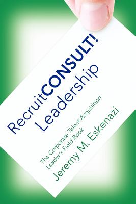 RecruitCONSULT! Leadership: The Corporate Talent Acquisition Leader's Field Book, Eskenazi, Jeremy M.